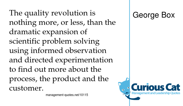 graphic with the quote - The quality revolution is nothing more, or less, than the dramatic expansion of scientific problem solving using informed observation and directed experimentation to find out more about the process, the product and the customer. by George Box